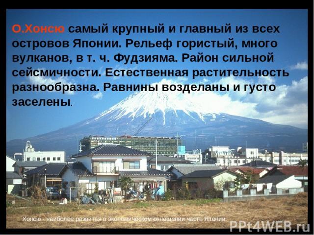 О.Хонсю самый крупный и главный из всех островов Японии. Рельеф гористый, много вулканов, в т. ч. Фудзияма. Район сильной сейсмичности. Естественная растительность разнообразна. Равнины возделаны и густо заселены. Xонсю - наиболее развитая в экономи…
