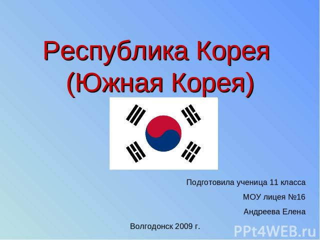 Республика Корея (Южная Корея) Подготовила ученица 11 класса МОУ лицея №16 Андреева Елена Волгодонск 2009 г.