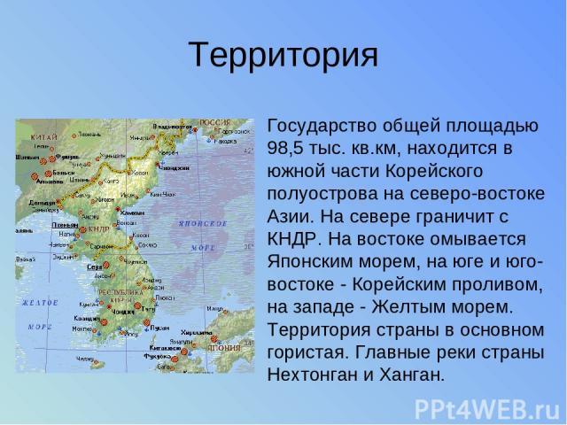Территория Государство общей площадью 98,5 тыс. кв.км, находится в южной части Корейского полуострова на северо-востоке Азии. На севере граничит с КНДР. На востоке омывается Японским морем, на юге и юго-востоке - Корейским проливом, на западе - Желт…