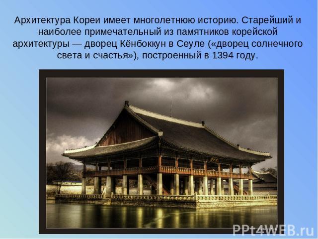 Архитектура Кореи имеет многолетнюю историю. Старейший и наиболее примечательный из памятников корейской архитектуры — дворец Кёнбоккун в Сеуле («дворец солнечного света и счастья»), построенный в 1394 году.