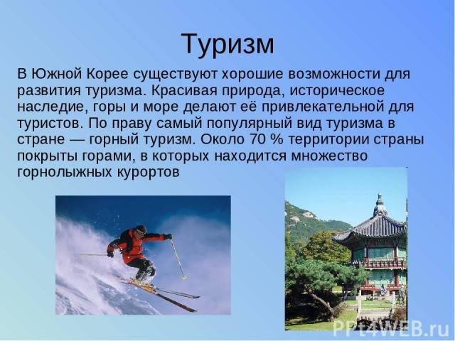 Туризм В Южной Корее существуют хорошие возможности для развития туризма. Красивая природа, историческое наследие, горы и море делают её привлекательной для туристов. По праву самый популярный вид туризма в стране — горный туризм. Около 70 % террито…