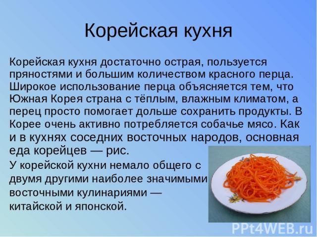 Корейская кухня Корейская кухня достаточно острая, пользуется пряностями и большим количеством красного перца. Широкое использование перца объясняется тем, что Южная Корея страна с тёплым, влажным климатом, а перец просто помогает дольше сохранить п…