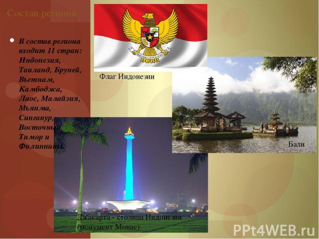 В состав региона входит 11 стран: Индонезия, Таиланд, Бруней, Вьетнам, Камбоджа, Лаос, Малайзия, Мьянма, Сингапур, Восточный Тимор и Филиппины. Состав региона Флаг Индонезии Бали Джакарта - столица Индонезии (монумент Монас)