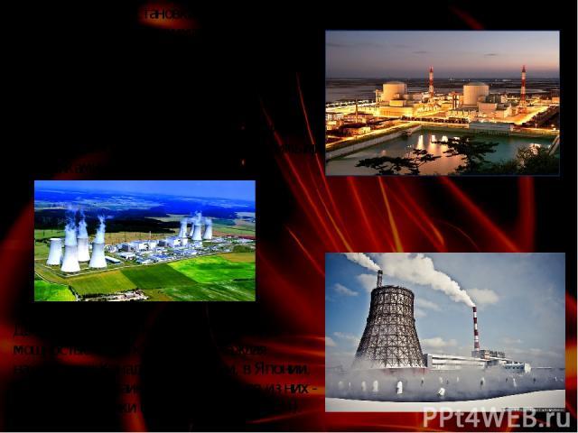 Двенадцать самых крупных АЭС мира, мощностью 4млн кВт и более каждая находятся в Канаде, во Франции, в Японии, России , на Украине. Самая крупная из них - АЭС Касивадзаки в Японии (8,2 млн кВт). АЭС— ядерная установка для производства энергии в зад…
