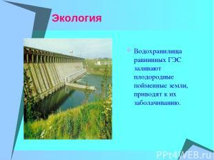 Экология Водохранилища равнинных ГЭС заливают плодородные пойменные земли, приво