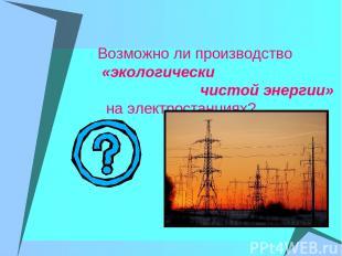 Возможно ли производство «экологически чистой энергии» на электростанциях?