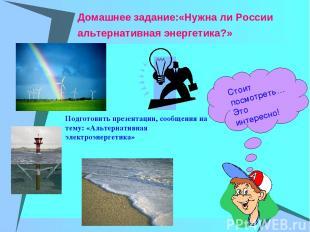 Домашнее задание:«Нужна ли России альтернативная энергетика?» Стоит посмотреть…