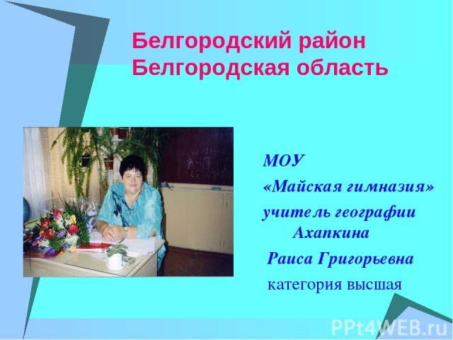 Белгородский район Белгородская область МОУ «Майская гимназия» учитель географии Ахапкина Раиса Григорьевна категория высшая