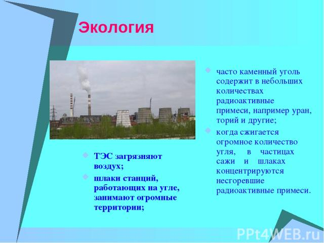 Экология часто каменный уголь содержит в небольших количествах радиоактивные примеси, например уран, торий и другие; когда сжигается огромное количество угля, в частицах сажи и шлаках концентрируются несгоревшие радиоактивные примеси. ТЭС загрязняют…