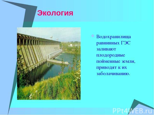 Экология Водохранилища равнинных ГЭС заливают плодородные пойменные земли, приводят к их заболачиванию.