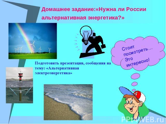 Домашнее задание:«Нужна ли России альтернативная энергетика?» Стоит посмотреть… Это интересно! Подготовить презентации, сообщения на тему: «Альтернативная электроэнергетика»