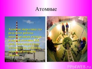 Атомные Атомная энергетика это результат работы многих великих ученых в первой п