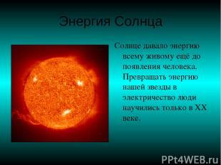 Энергия Солнца Солнце давало энергию всему живому ещё до появления человека. Пре
