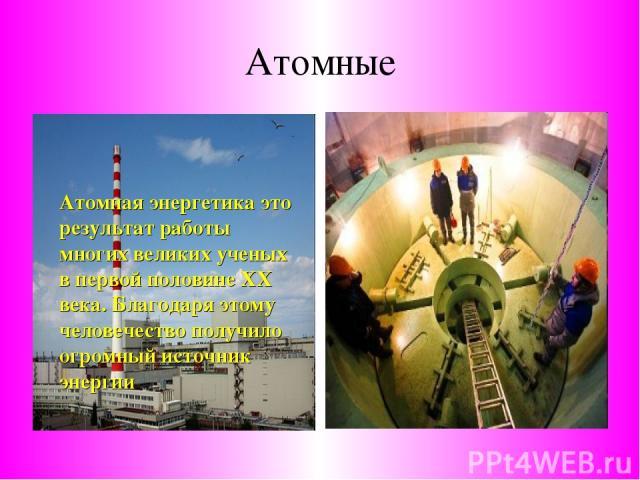 Атомные Атомная энергетика это результат работы многих великих ученых в первой половине ХХ века. Благодаря этому человечество получило огромный источник энергии