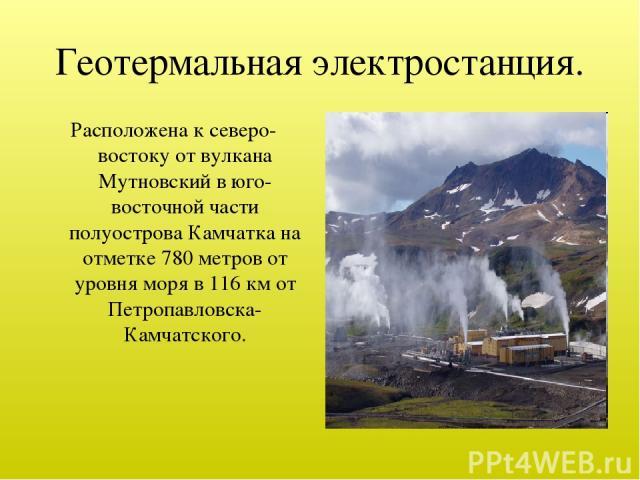 Геотермальная электростанция. Расположена к северо-востоку от вулкана Мутновский в юго-восточной части полуострова Камчатка на отметке 780 метров от уровня моря в 116км от Петропавловска-Камчатского.