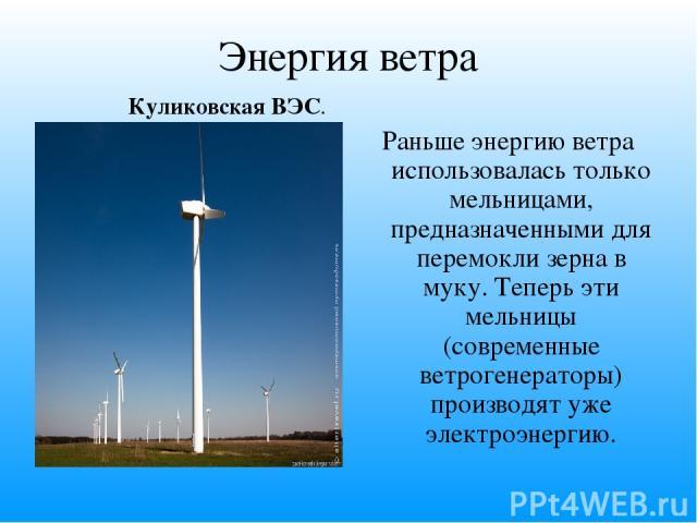 Энергия ветра Раньше энергию ветра использовалась только мельницами, предназначенными для перемокли зерна в муку. Теперь эти мельницы (современные ветрогенераторы) производят уже электроэнергию. Куликовская ВЭС.