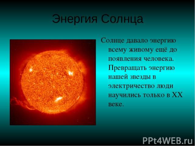 Энергия Солнца Солнце давало энергию всему живому ещё до появления человека. Превращать энергию нашей звезды в электричество люди научились только в ХХ веке.