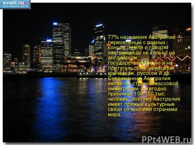 77% населения Австралии — переселенцы с разных концов Земли и говорят австралийцы не только на английском, государственном, но и на португальском, немецком, греческом, русском и др. Современная Австралия является страной массовой иммиграции, ежегодн…