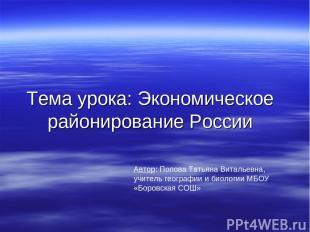 Тема урока: Экономическое районирование России Автор: Попова Татьяна Витальевна,