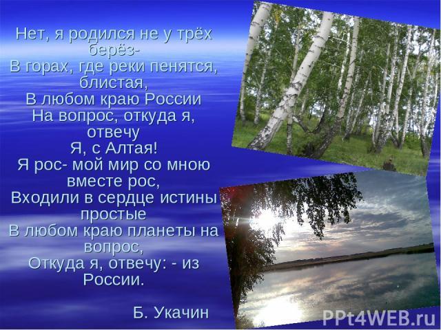 Нет, я родился не у трёх берёз- В горах, где реки пенятся, блистая, В любом краю России На вопрос, откуда я, отвечу Я, с Алтая! Я рос- мой мир со мною вместе рос, Входили в сердце истины простые В любом краю планеты на вопрос, Откуда я, отвечу: - из…