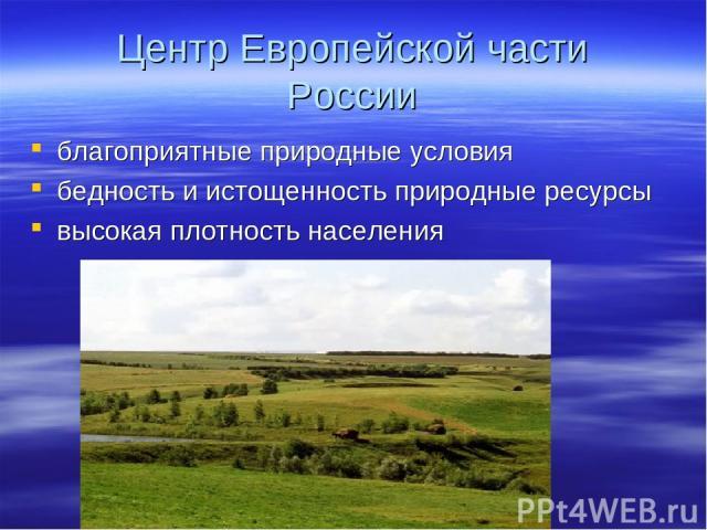 Центр Европейской части России благоприятные природные условия бедность и истощенность природные ресурсы высокая плотность населения