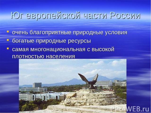 Юг европейской части России очень благоприятные природные условия богатые природные ресурсы самая многонациональная с высокой плотностью населения