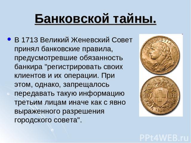 Банковской тайны. В 1713 Великий Женевский Совет принял банковские правила, предусмотревшие обязанность банкира