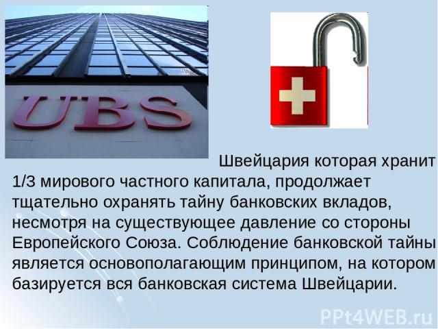 Швейцария которая хранит 1/3 мирового частного капитала, продолжает тщательно охранять тайну банковских вкладов, несмотря на существующее давление со стороны Европейского Союза. Соблюдение банковской тайны является основополагающим принципом, на кот…