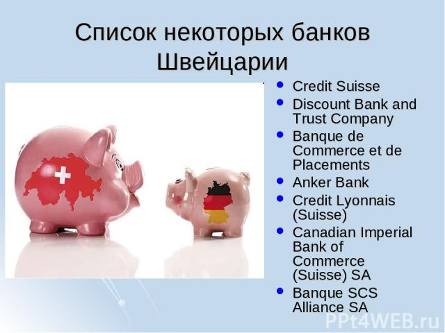 Список некоторых банков Швейцарии Credit Suisse Discount Bank and Trust Company Banque de Commerce et de Placements Anker Bank Credit Lyonnais (Suisse) Canadian Imperial Bank of Commerce (Suisse) SA Banque SCS Alliance SA