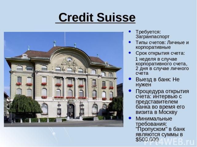 Credit Suisse Требуется: Загранпаспорт Типы счетов: Личные и корпоративные Срок открытия счета: 1 неделя в случае корпоративного счета, 2 дня в случае личного счета Выезд в банк: Не нужен Процедура открытия счета: интервью с представителем банка во …