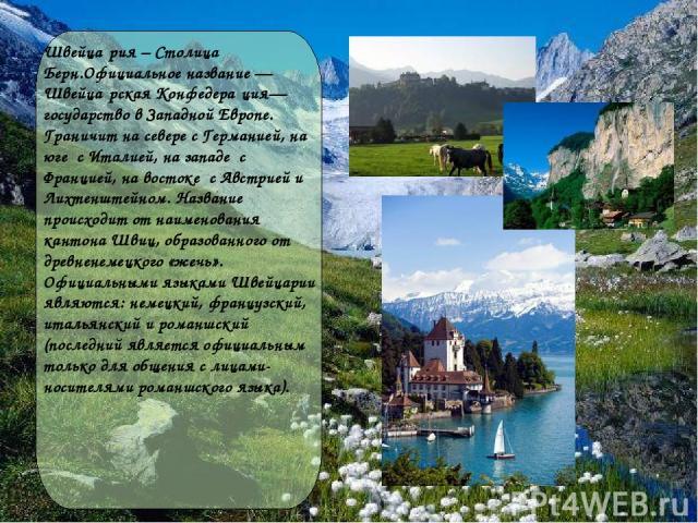 Швейца рия – Столица Берн.Официальное название — Швейца рская Конфедера ция— государство в Западной Европе. Граничит на севере с Германией, на юге с Италией, на западе с Францией, на востоке с Австрией и Лихтенштейном. Название происходит от наимено…