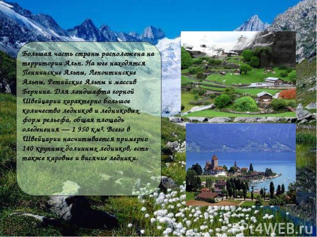 Большая часть страны расположена на территории Альп. На юге находятся Пеннинские Альпы, Лепонтинские Альпы, Ретийские Альпы и массив Бернина. Для ландшафта горной Швейцарии характерно большое количество ледников и ледниковых форм рельефа, общая площ…