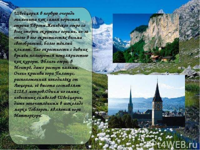 Швейцария в первую очередь знаменита как самая гористая страна Европы.Женевское озеро со всех сторон окружено горами, из-за этого в его окрестностях весьма своеобразный, более тёплый климат. Его окрестности с давних времён пользуются популярностью к…