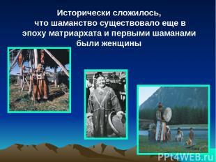 Исторически сложилось, что шаманство существовало еще в эпоху матриархата и перв