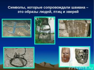 Символы, которые сопровождали шамана – это образы людей, птиц и зверей