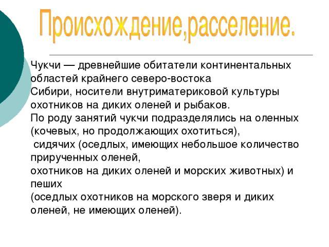 Чукчи — древнейшие обитатели континентальных областей крайнего северо-востока Сибири, носители внутриматериковой культуры охотников на диких оленей и рыбаков. По роду занятий чукчи подразделялись на оленных (кочевых, но продолжающих охотиться), сидя…