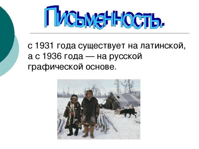с 1931 года существует на латинской, а с 1936 года — на русской графической основе.