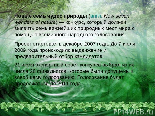 Новые семь чудес природы (англ.New seven wonders of nature)— конкурс, который должен выявить семь важнейших природных мест мира с помощью всемирного народного голосования. Проект стартовал в декабре 2007 года. До 7 июля 2009 года происходило выдви…