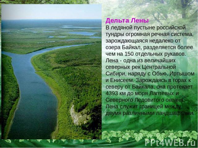 Дельта Лены В ледяной пустыне российской тундры огромная речная система, зарождающаяся недалеко от озера Байкал, разделяется более чем на 150 отдельных рукавов. Лена - одна из величайших северных рек Центральной Сибири, наряду с Обью, Иртышом и Енис…