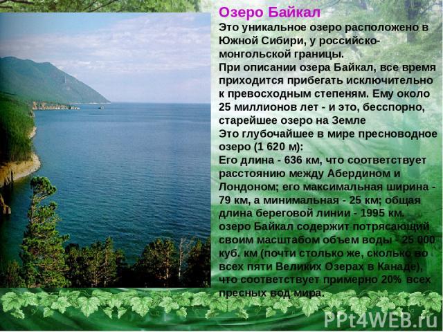Озеро Байкал Это уникальное озеро расположено в Южной Сибири, у российско-монгольской границы. При описании озера Байкал, все время приходится прибегать исключительно к превосходным степеням. Ему около 25 миллионов лет - и это, бесспорно, старейшее …
