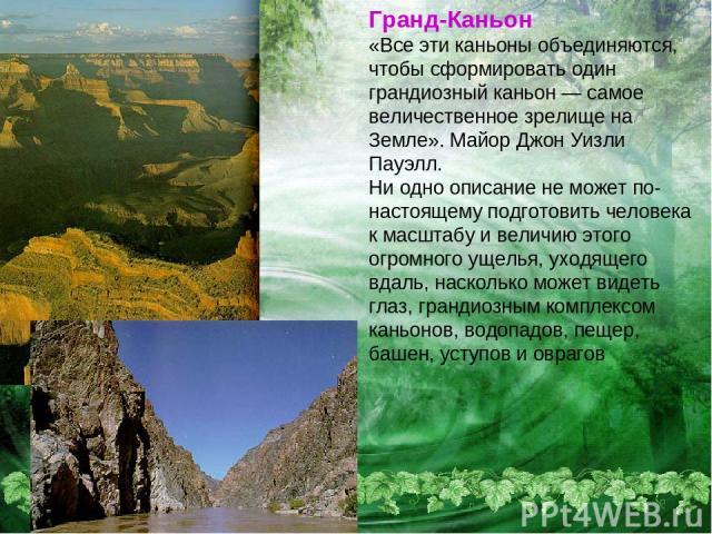Гранд-Каньон «Все эти каньоны объединяются, чтобы сформировать один грандиозный каньон — самое величественное зрелище на Земле». Майор Джон Уизли Пауэлл. Ни одно описание не может по-настоящему подготовить человека к масштабу и величию этого огромно…