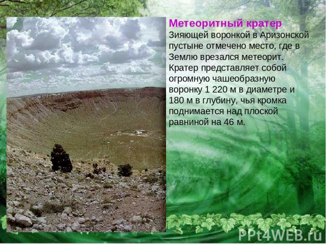 Метеоритный кратер Зияющей воронкой в Аризонской пустыне отмечено место, где в Землю врезался метеорит. Кратер представляет собой огромную чашеобразную воронку 1 220 м в диаметре и 180 м в глубину, чья кромка поднимается над плоской равниной на 46 м.