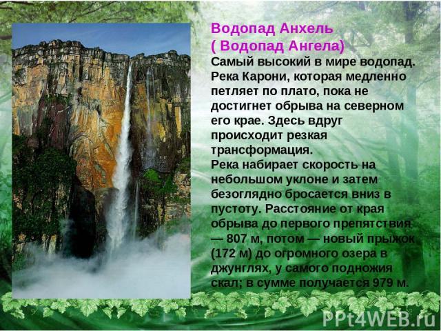 Водопад Анхель ( Водопад Ангела) Самый высокий в мире водопад. Река Карони, которая медленно петляет по плато, пока не достигнет обрыва на северном его крае. Здесь вдруг происходит резкая трансформация. Река набирает скорость на небольшом уклоне и з…