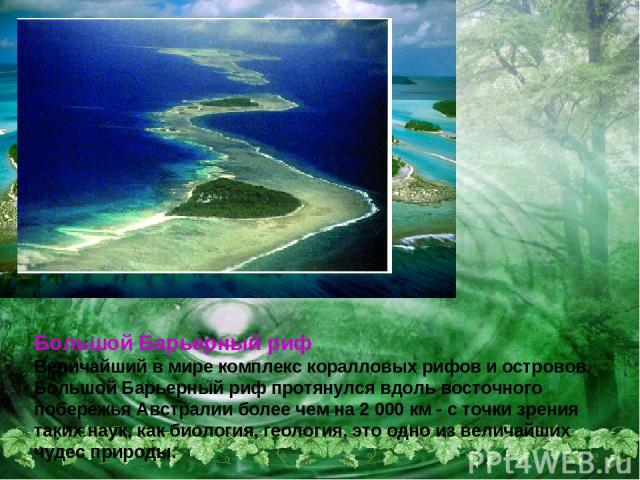 Большой Барьерный риф Величайший в мире комплекс коралловых рифов и островов. Большой Барьерный риф протянулся вдоль восточного побережья Австралии более чем на 2 000 км - с точки зрения таких наук, как биология, геология, это одно из величайших чуд…
