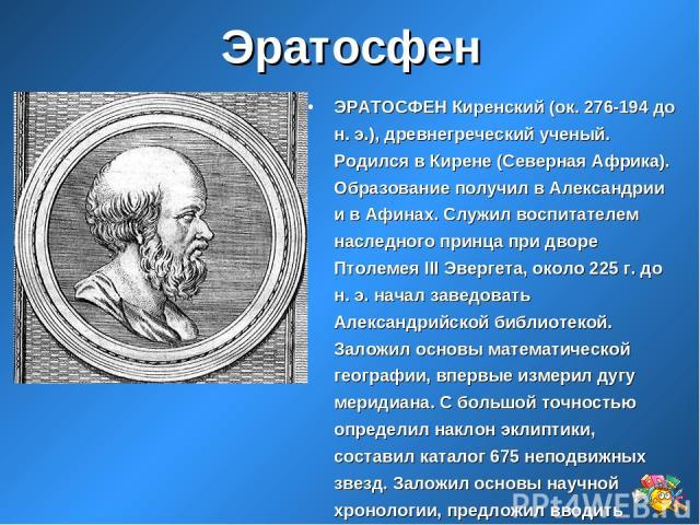 Эратосфен ЭРАТОСФЕН Киренский (ок. 276-194 до н. э.), древнегреческий ученый. Родился в Кирене (Северная Африка). Образование получил в Александрии и в Афинах. Служил воспитателем наследного принца при дворе Птолемея III Эвергета, около 225 г. до н.…