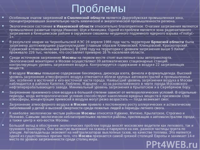 Проблемы Особенным очагом загрязнений в Смоленской области является Дорогобужская промышленная зона, сконцентрировавшая значительную часть химической и энергетической промышленности региона. Экологическое состояние в Ивановской области относительно …