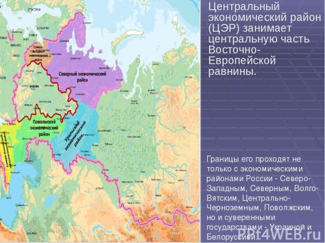 Центральный экономический район (ЦЭР) занимает центральную часть Восточно-Европейской равнины. Границы его проходят не только с экономическими районами России - Северо-Западным, Северным, Волго-Вятским, Центрально-Черноземным, Поволжским, но и сувер…