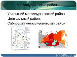 Металлургические районы: Уральский металлургический район; Центральный район; Си