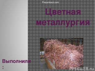 Цветная металлургия Выполнили: Санчук.А.С. Пантеева.О.В. Prezentacii.com