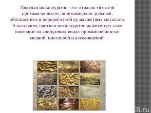 Цветная металлургия - это отрасль тяжелой промышленности, занимающаяся добычей,